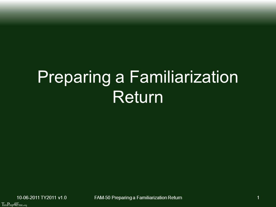 Sequence Preparation Watch Walk-Thru ScreenCast (if available) Prepare the return Ask Coach to review 10-06-2011 TY2011 v1.0FAM-50 Preparing a Familiarization Return2