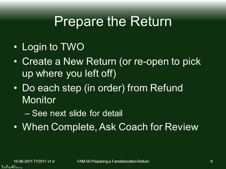 Prepare the Return Login to TWO Create a New Return (or re-open to pick up where you left off) Do each step (in order) from Refund Monitor –See next slide for detail When Complete, Ask Coach for Review 10-06-2011 TY2011 v1.0FAM-50 Preparing a Familiarization Return9