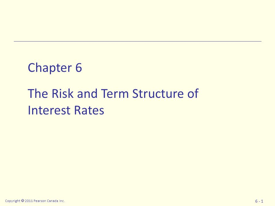 Copyright  2011 Pearson Canada Inc. 6 - 1 Chapter 6 The Risk and Term Structure of Interest Rates