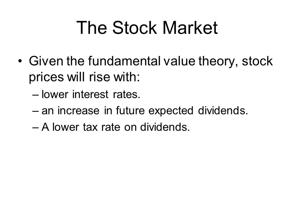The Stock Market Given the fundamental value theory, stock prices will rise with: –lower interest rates.
