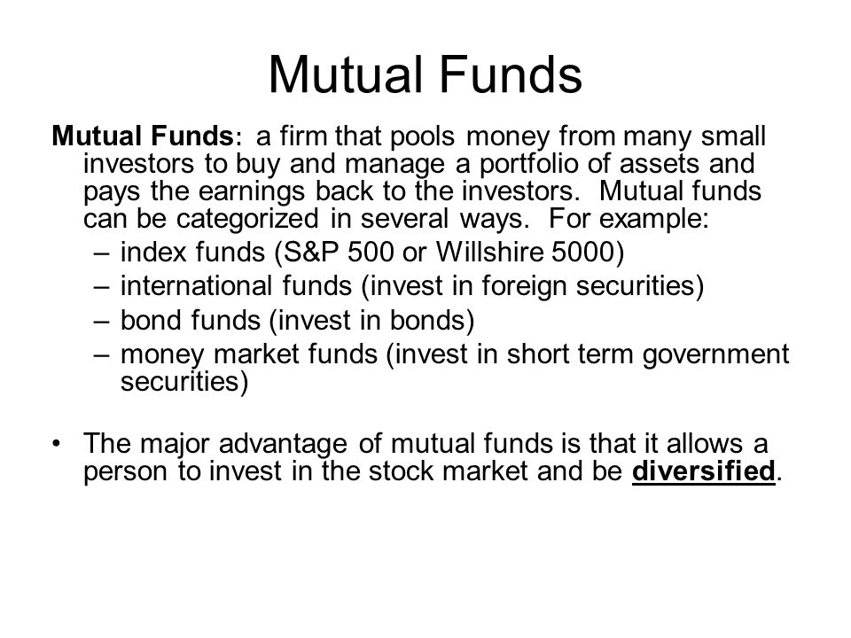 Mutual Funds Mutual Funds : a firm that pools money from many small investors to buy and manage a portfolio of assets and pays the earnings back to the investors.
