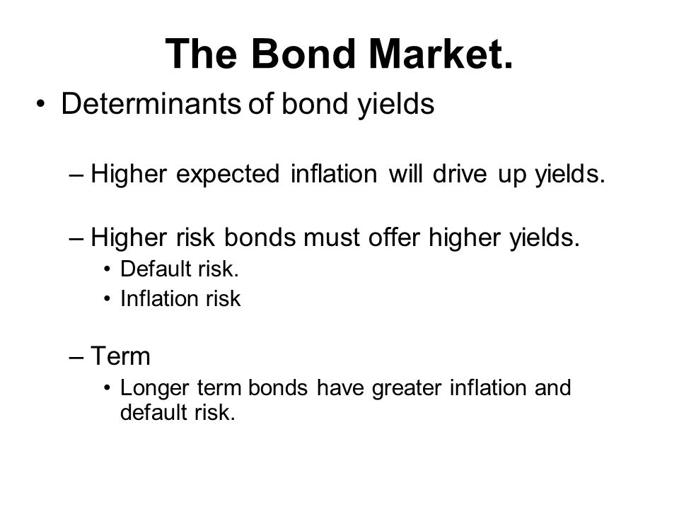 The Bond Market. Determinants of bond yields –Higher expected inflation will drive up yields.