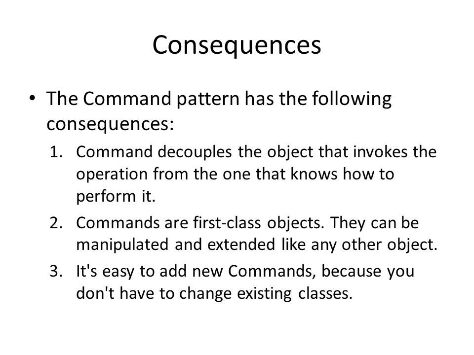 Consequences The Command pattern has the following consequences: 1.Command decouples the object that invokes the operation from the one that knows how
