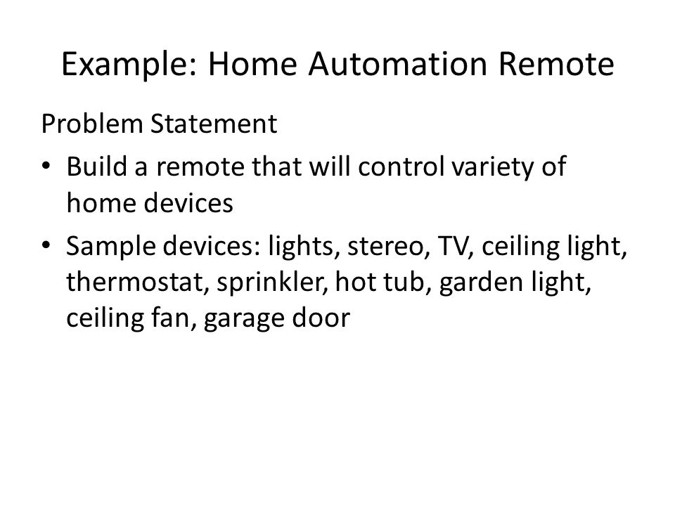 Example: Home Automation Remote Problem Statement Build a remote that will control variety of home devices Sample devices: lights, stereo, TV, ceiling