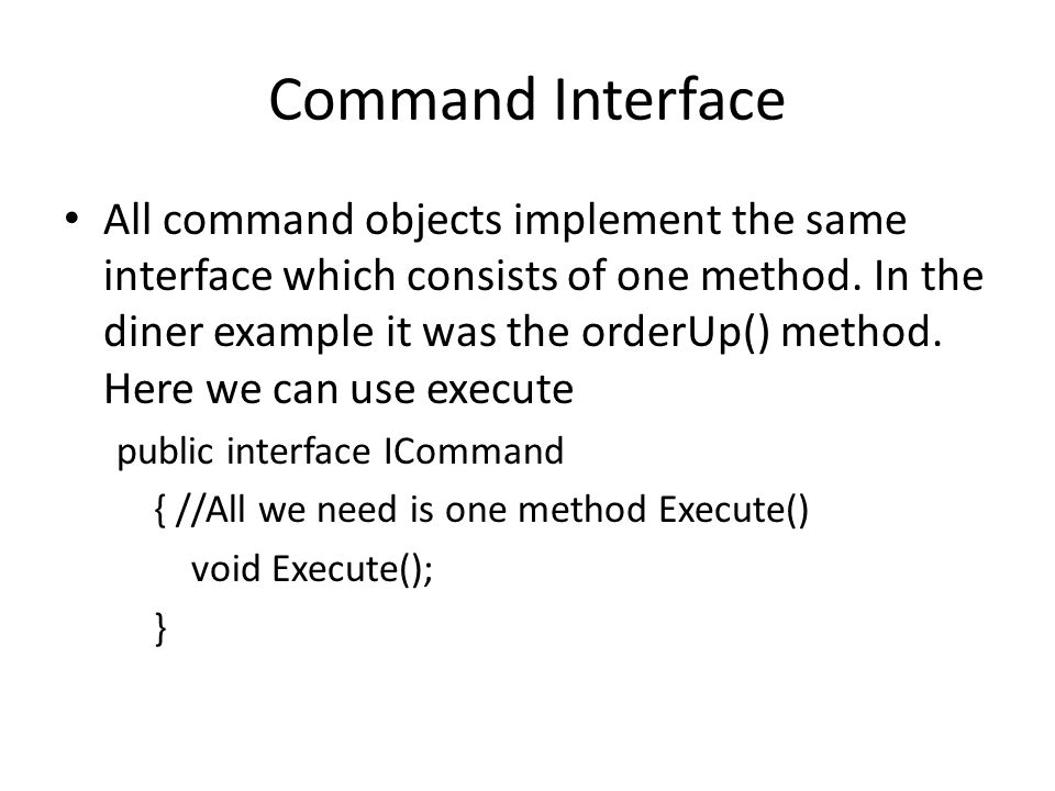 Command Interface All command objects implement the same interface which consists of one method. In the diner example it was the orderUp() method. Her
