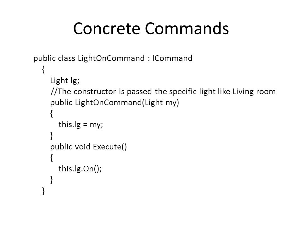 Concrete Commands public class LightOnCommand : ICommand { Light lg; //The constructor is passed the specific light like Living room public LightOnCommand(Light my) { this.lg = my; } public void Execute() { this.lg.On(); }