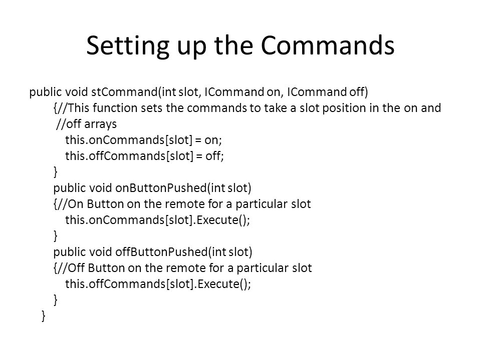 Setting up the Commands public void stCommand(int slot, ICommand on, ICommand off) {//This function sets the commands to take a slot position in the on and //off arrays this.onCommands[slot] = on; this.offCommands[slot] = off; } public void onButtonPushed(int slot) {//On Button on the remote for a particular slot this.onCommands[slot].Execute(); } public void offButtonPushed(int slot) {//Off Button on the remote for a particular slot this.offCommands[slot].Execute(); }