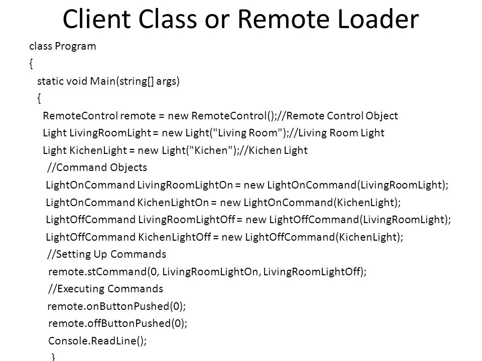 Client Class or Remote Loader class Program { static void Main(string[] args) { RemoteControl remote = new RemoteControl();//Remote Control Object Lig