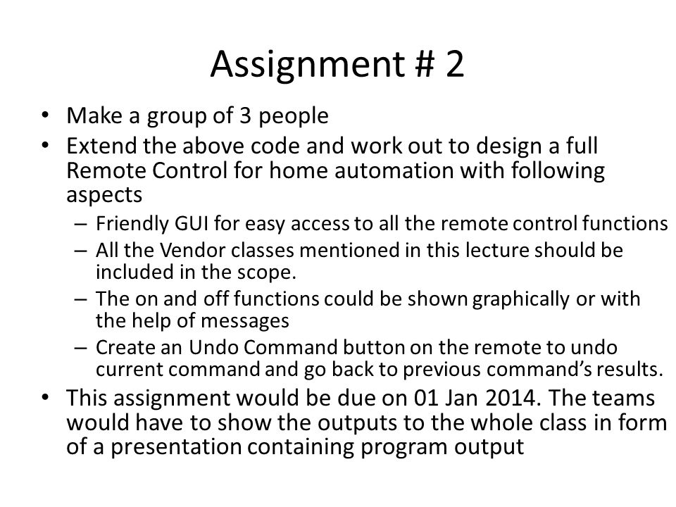 Assignment # 2 Make a group of 3 people Extend the above code and work out to design a full Remote Control for home automation with following aspects – Friendly GUI for easy access to all the remote control functions – All the Vendor classes mentioned in this lecture should be included in the scope.