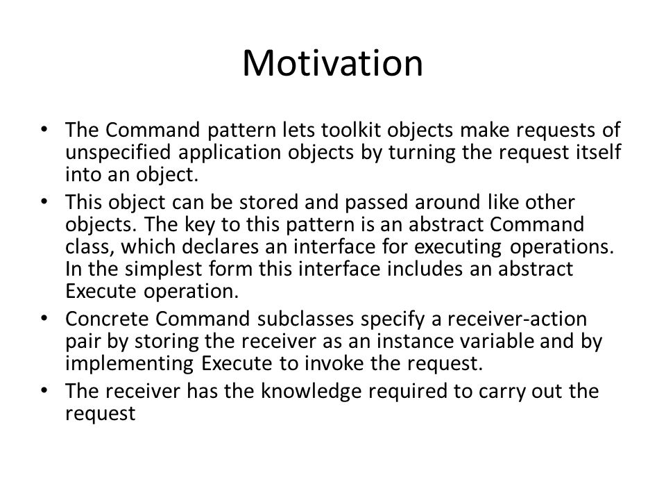 Motivation The Command pattern lets toolkit objects make requests of unspecified application objects by turning the request itself into an object. Thi