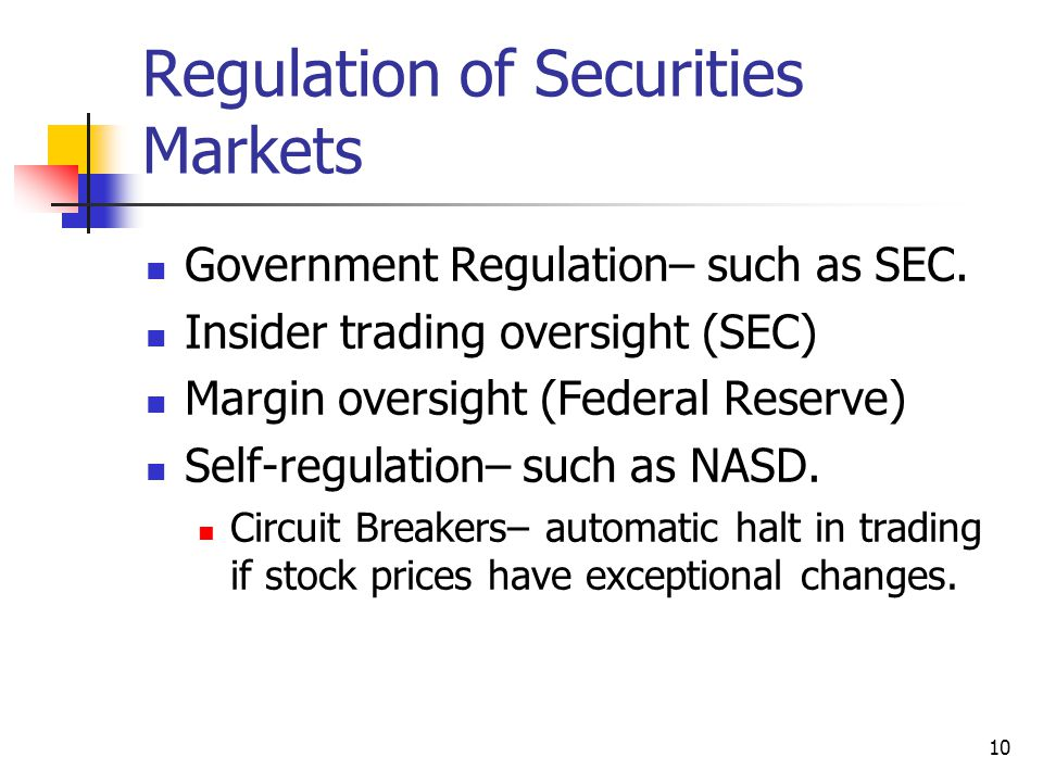 10 Regulation of Securities Markets Government Regulation– such as SEC. Insider trading oversight (SEC) Margin oversight (Federal Reserve) Self-regula