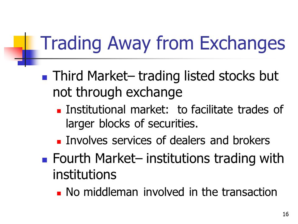 16 Trading Away from Exchanges Third Market– trading listed stocks but not through exchange Institutional market: to facilitate trades of larger block