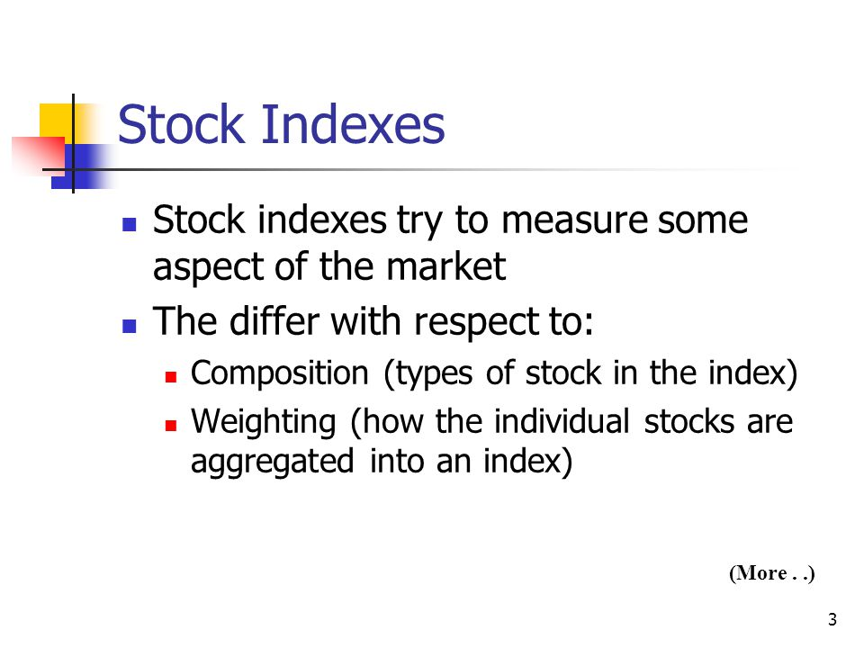 3 Stock Indexes Stock indexes try to measure some aspect of the market The differ with respect to: Composition (types of stock in the index) Weighting