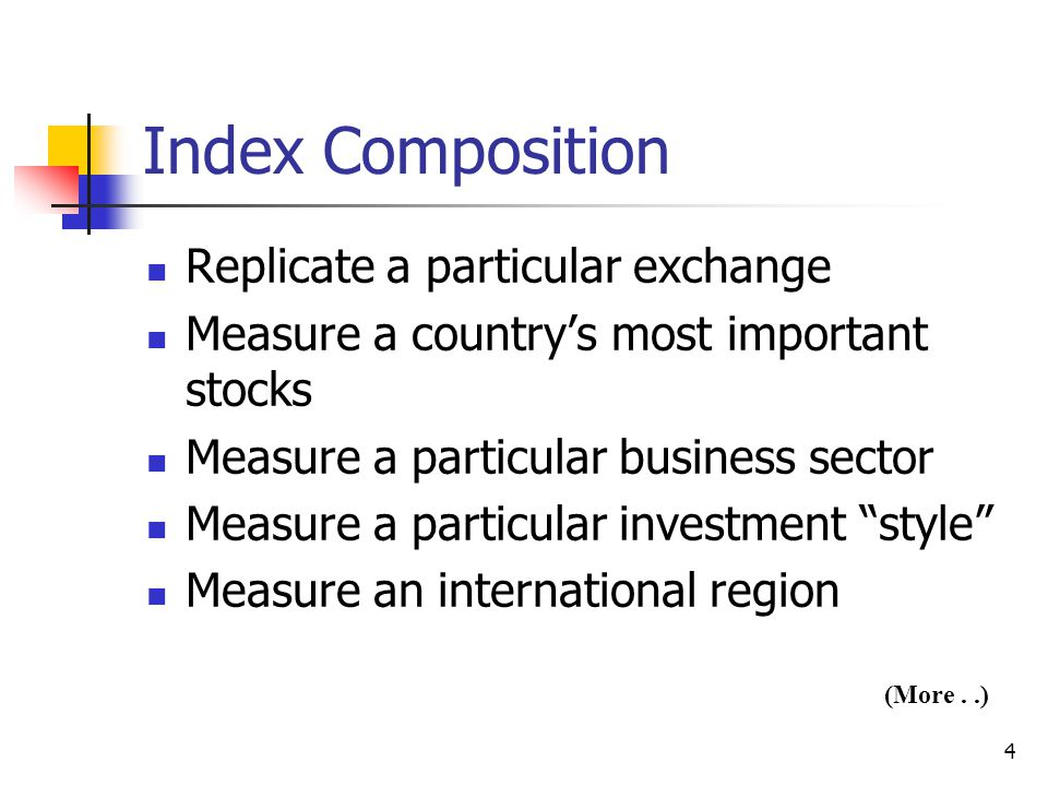 4 Index Composition Replicate a particular exchange Measure a country's most important stocks Measure a particular business sector Measure a particular investment style Measure an international region (More..)
