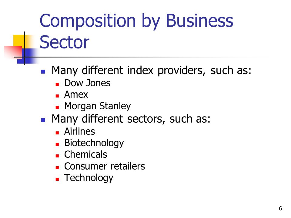 6 Composition by Business Sector Many different index providers, such as: Dow Jones Amex Morgan Stanley Many different sectors, such as: Airlines Biotechnology Chemicals Consumer retailers Technology