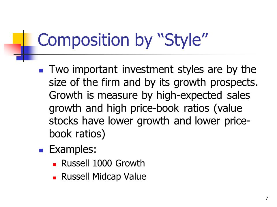 7 Composition by Style Two important investment styles are by the size of the firm and by its growth prospects.