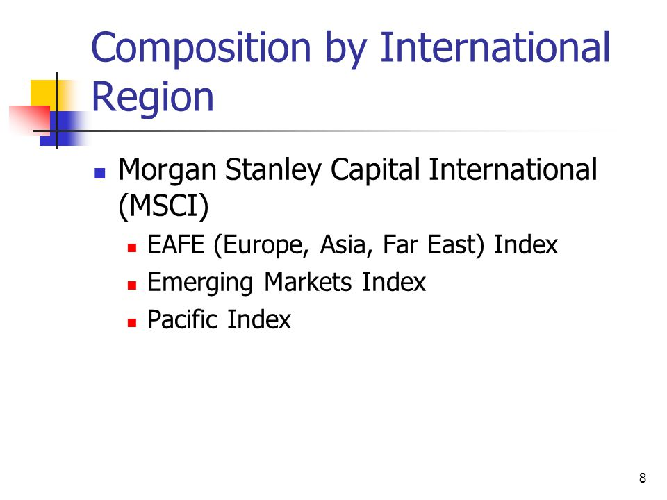 8 Composition by International Region Morgan Stanley Capital International (MSCI) EAFE (Europe, Asia, Far East) Index Emerging Markets Index Pacific Index