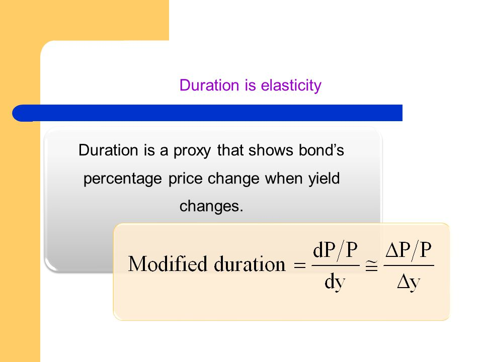 Duration is elasticity Duration is a proxy that shows bond's percentage price change when yield changes.