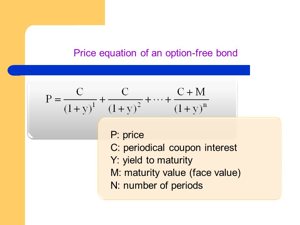 Price equation of an option-free bond P: price C: periodical coupon interest Y: yield to maturity M: maturity value (face value) N: number of periods P: price C: periodical coupon interest Y: yield to maturity M: maturity value (face value) N: number of periods