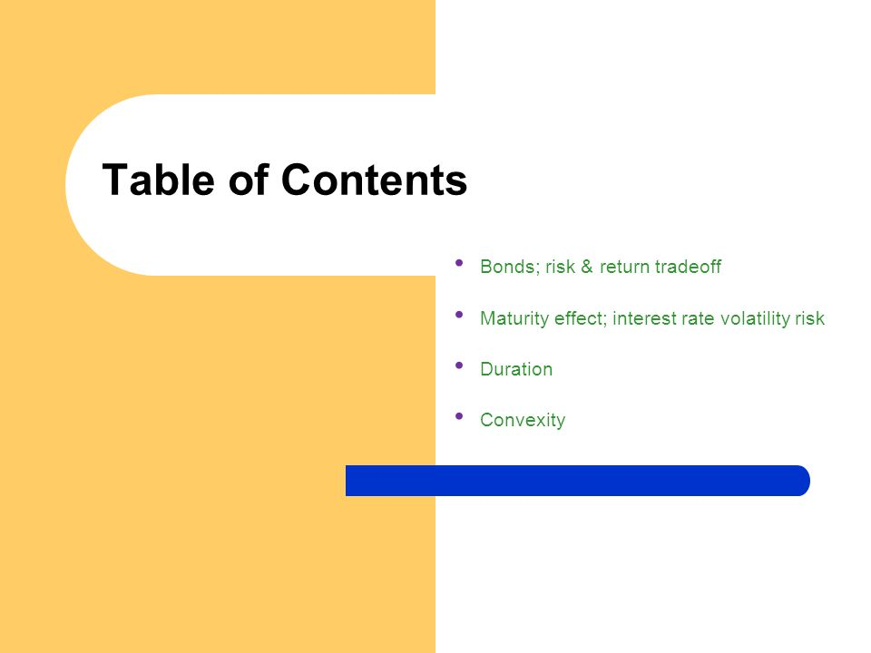 Table of Contents Bonds; risk & return tradeoff Maturity effect; interest rate volatility risk Duration Convexity