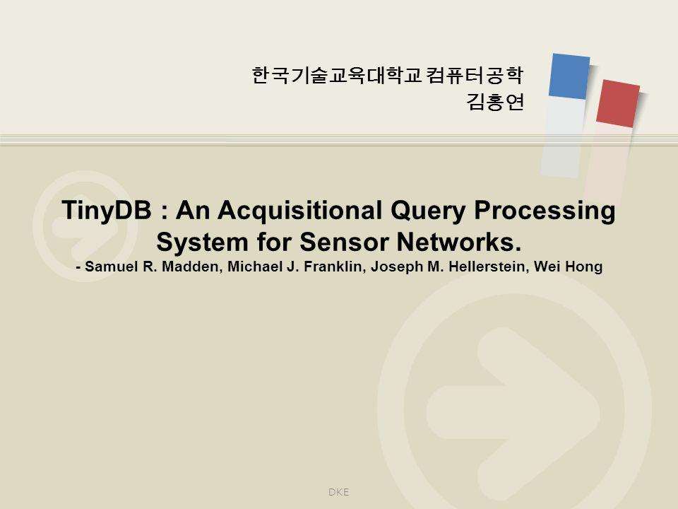 한국기술교육대학교 컴퓨터 공학 김홍연 TinyDB : An Acquisitional Query Processing System for Sensor Networks.