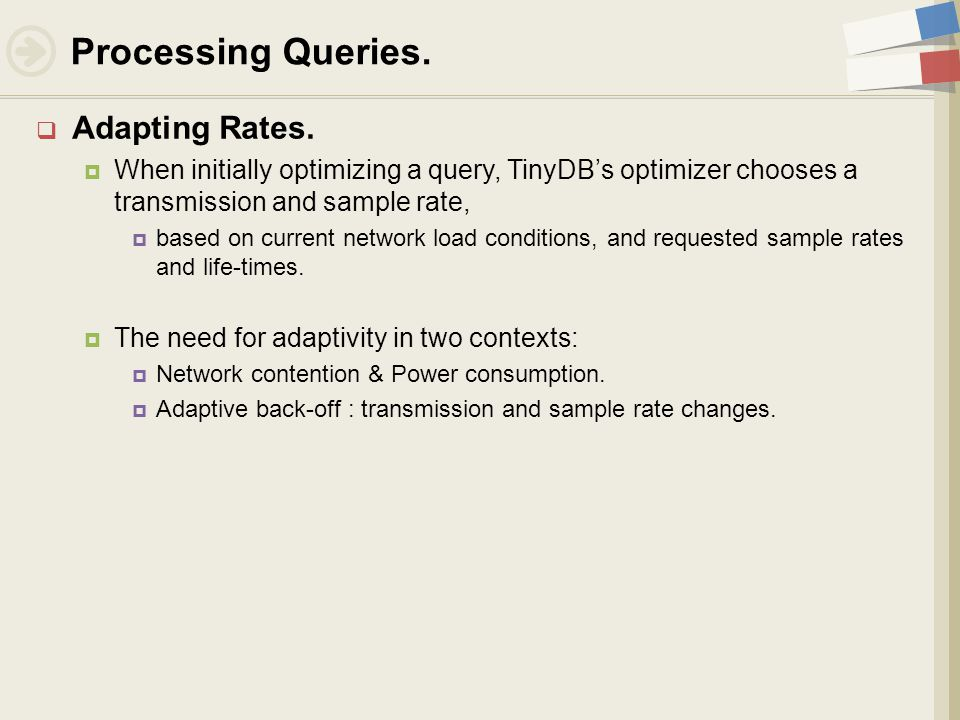  Adapting Rates.  When initially optimizing a query, TinyDB's optimizer chooses a transmission and sample rate,  based on current network load cond