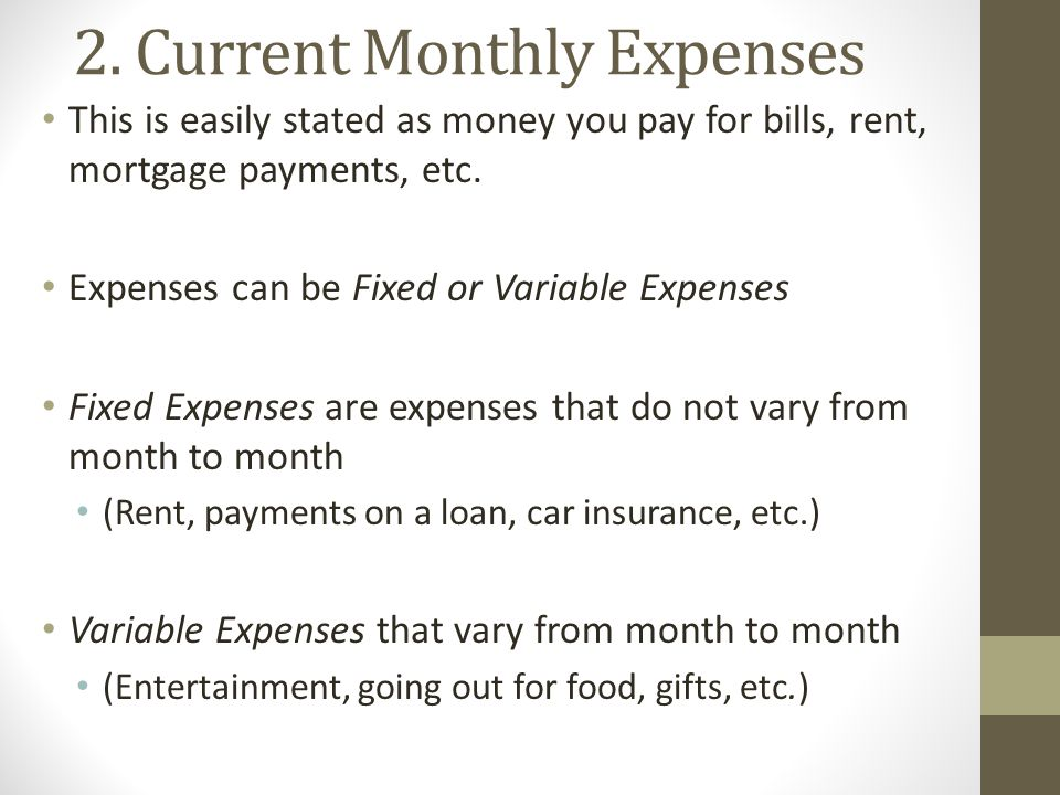 2. Current Monthly Expenses This is easily stated as money you pay for bills, rent, mortgage payments, etc. Expenses can be Fixed or Variable Expenses