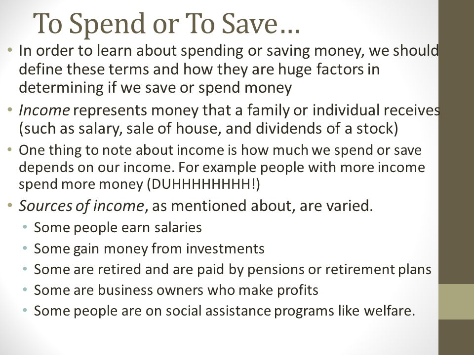To Spend or To Save… In order to learn about spending or saving money, we should define these terms and how they are huge factors in determining if we save or spend money Income represents money that a family or individual receives (such as salary, sale of house, and dividends of a stock) One thing to note about income is how much we spend or save depends on our income.