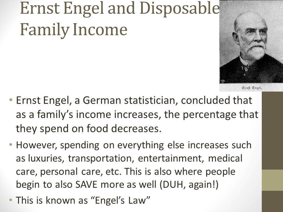 Ernst Engel and Disposable Family Income Ernst Engel, a German statistician, concluded that as a family's income increases, the percentage that they spend on food decreases.