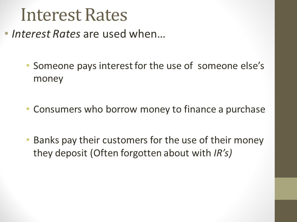 Interest Rates Interest Rates are used when… Someone pays interest for the use of someone else's money Consumers who borrow money to finance a purchase Banks pay their customers for the use of their money they deposit (Often forgotten about with IR's)