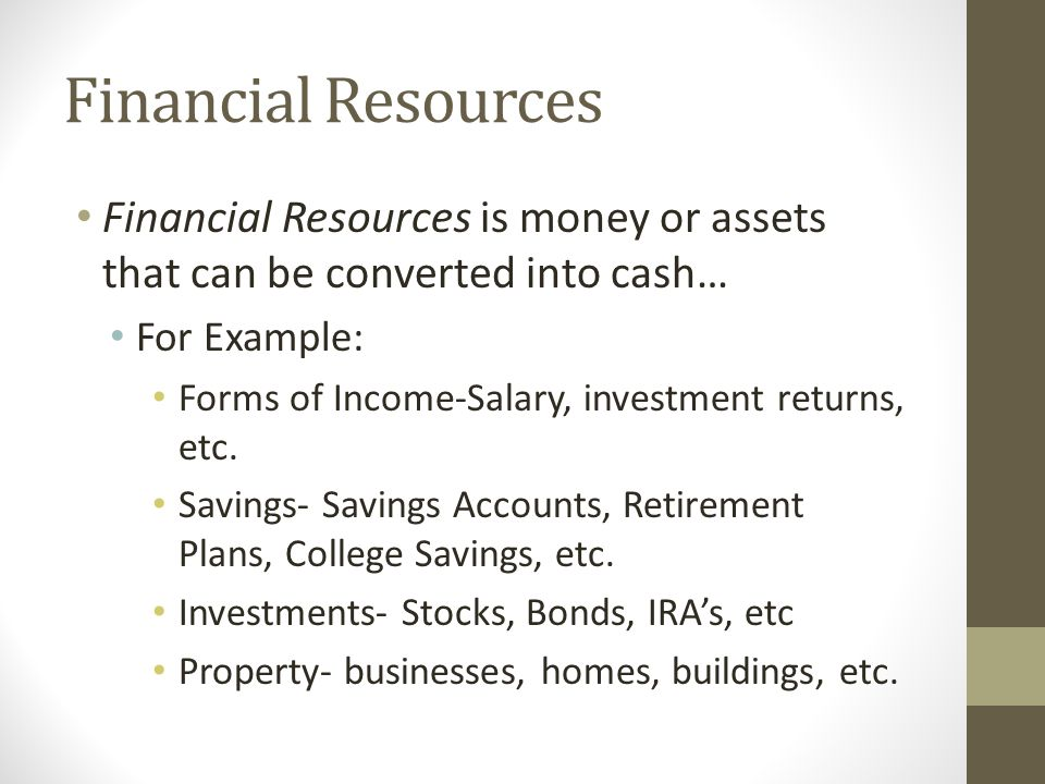 Financial Resources Financial Resources is money or assets that can be converted into cash… For Example: Forms of Income-Salary, investment returns, etc.