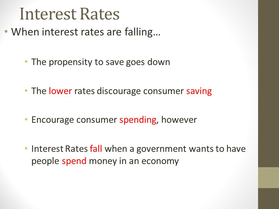 Interest Rates When interest rates are falling… The propensity to save goes down The lower rates discourage consumer saving Encourage consumer spending, however Interest Rates fall when a government wants to have people spend money in an economy