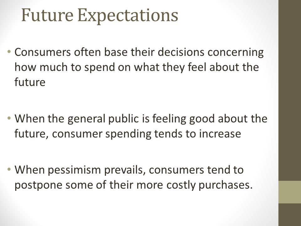 Future Expectations Consumers often base their decisions concerning how much to spend on what they feel about the future When the general public is feeling good about the future, consumer spending tends to increase When pessimism prevails, consumers tend to postpone some of their more costly purchases.