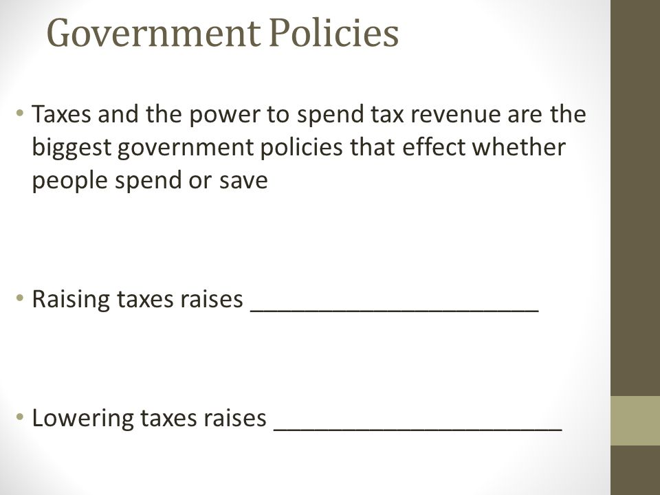 Government Policies Taxes and the power to spend tax revenue are the biggest government policies that effect whether people spend or save Raising taxes raises _____________________ Lowering taxes raises _____________________
