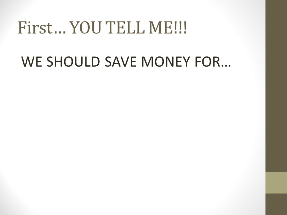 First… YOU TELL ME!!! WE SHOULD SAVE MONEY FOR…