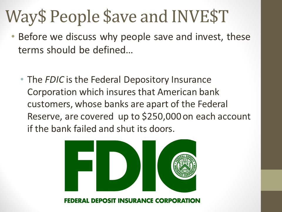 Way$ People $ave and INVE$T Before we discuss why people save and invest, these terms should be defined… The FDIC is the Federal Depository Insurance Corporation which insures that American bank customers, whose banks are apart of the Federal Reserve, are covered up to $250,000 on each account if the bank failed and shut its doors.