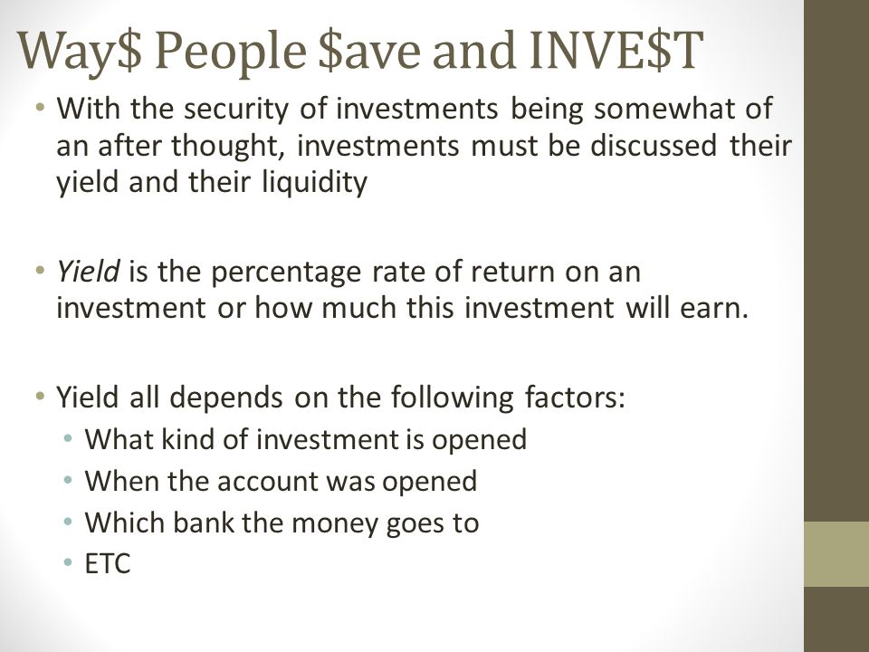 Way$ People $ave and INVE$T With the security of investments being somewhat of an after thought, investments must be discussed their yield and their liquidity Yield is the percentage rate of return on an investment or how much this investment will earn.