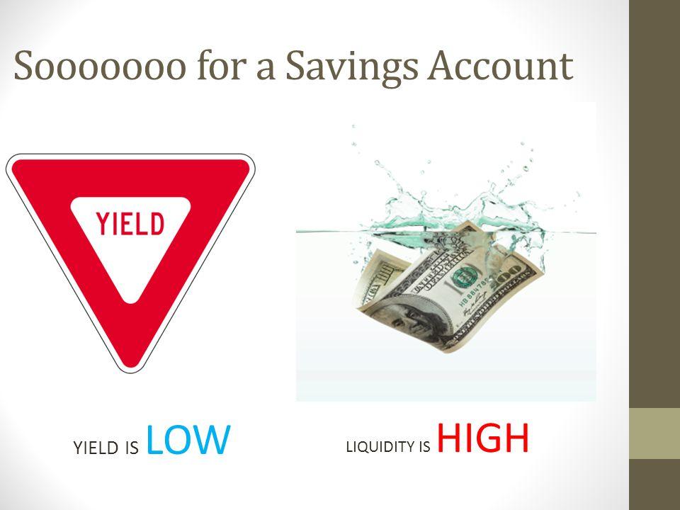 Sooooooo for a Savings Account YIELD IS LOW LIQUIDITY IS HIGH