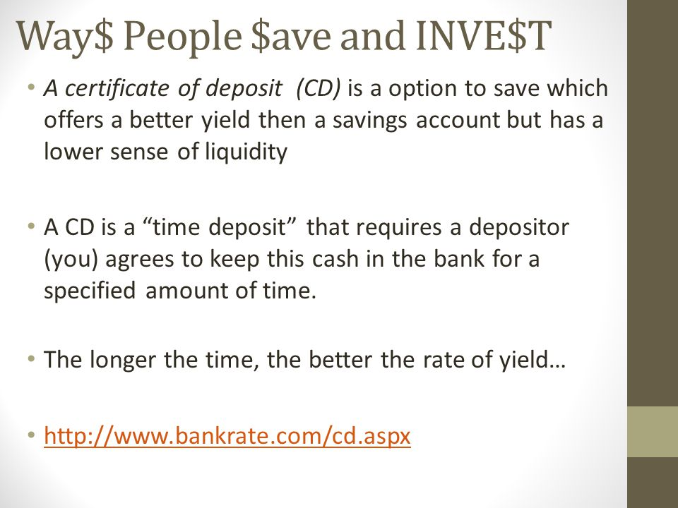 Way$ People $ave and INVE$T A certificate of deposit (CD) is a option to save which offers a better yield then a savings account but has a lower sense of liquidity A CD is a time deposit that requires a depositor (you) agrees to keep this cash in the bank for a specified amount of time.