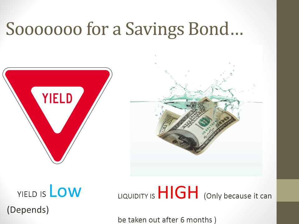 Sooooooo for a Savings Bond… YIELD IS Low (Depends) LIQUIDITY IS HIGH (Only because it can be taken out after 6 months )