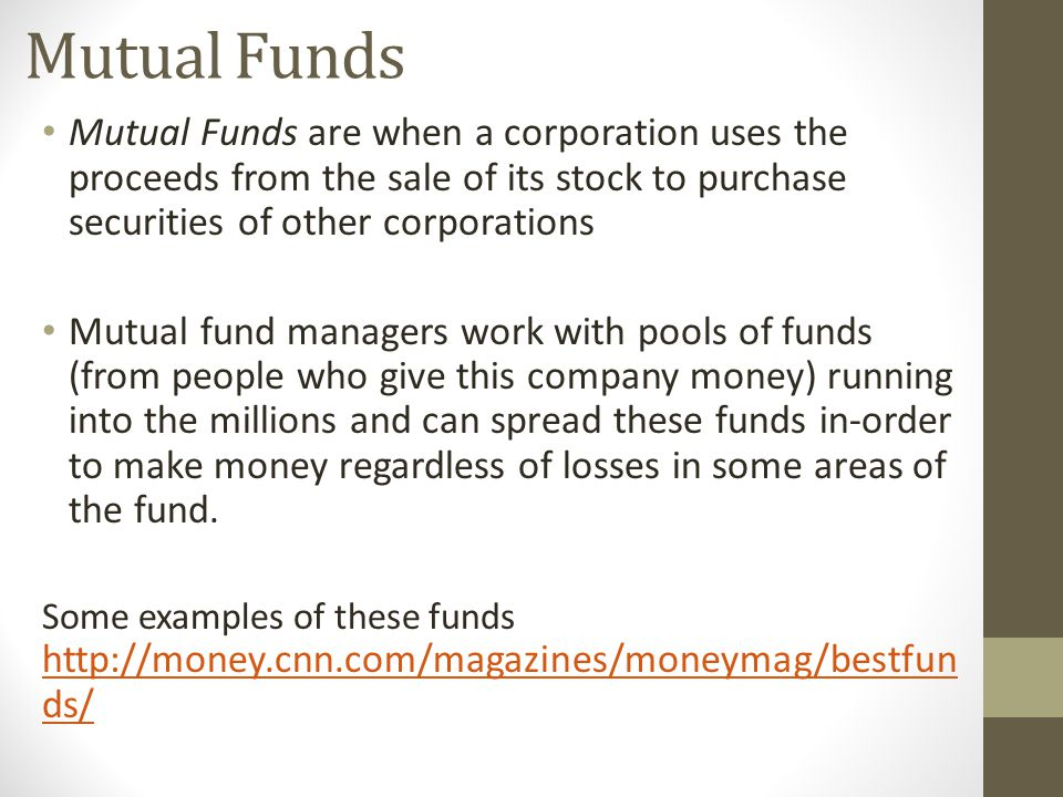 Mutual Funds Mutual Funds are when a corporation uses the proceeds from the sale of its stock to purchase securities of other corporations Mutual fund managers work with pools of funds (from people who give this company money) running into the millions and can spread these funds in-order to make money regardless of losses in some areas of the fund.