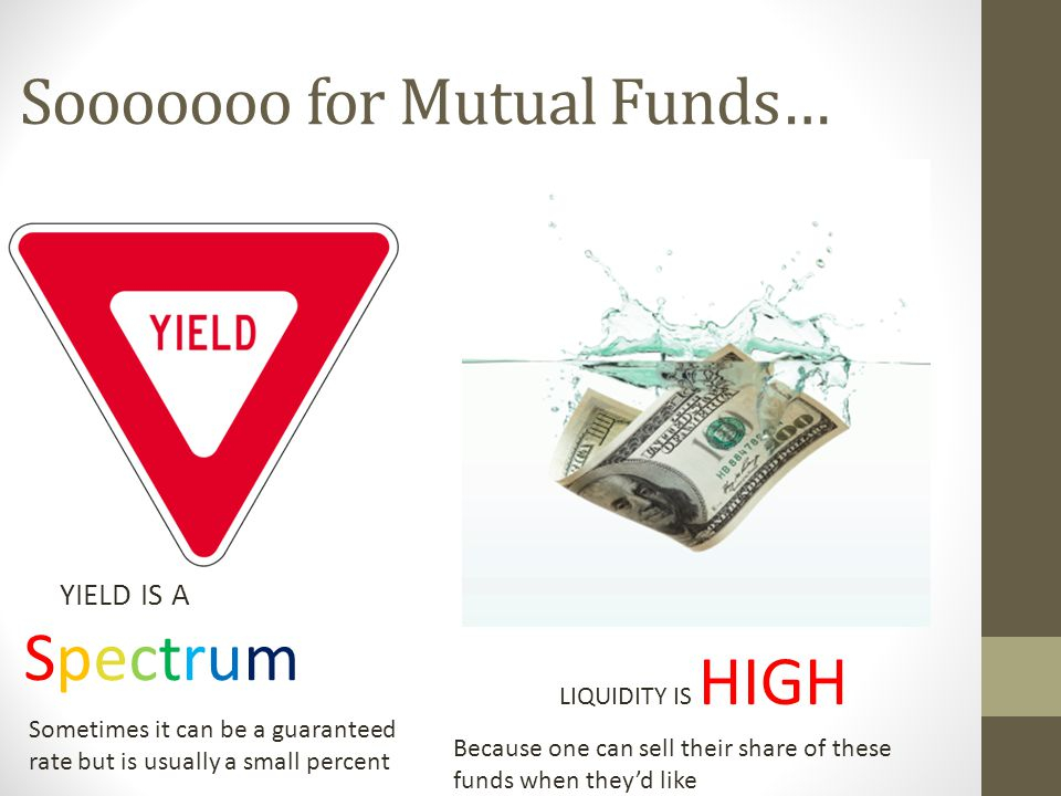 Sooooooo for Mutual Funds… YIELD IS A Spectrum LIQUIDITY IS HIGH Sometimes it can be a guaranteed rate but is usually a small percent Because one can sell their share of these funds when they'd like