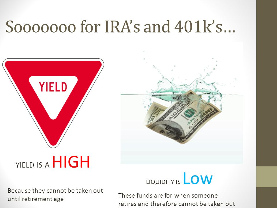 Sooooooo for IRA's and 401k's… YIELD IS A HIGH LIQUIDITY IS Low Because they cannot be taken out until retirement age These funds are for when someone retires and therefore cannot be taken out