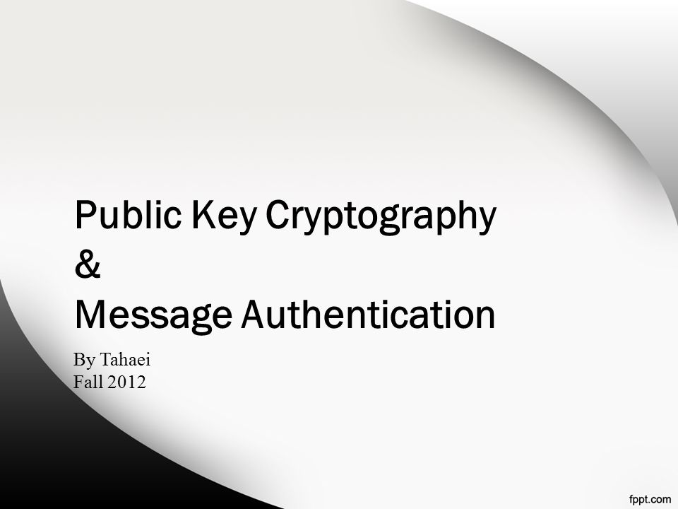 Public Key Cryptography & Message Authentication By Tahaei Fall 2012