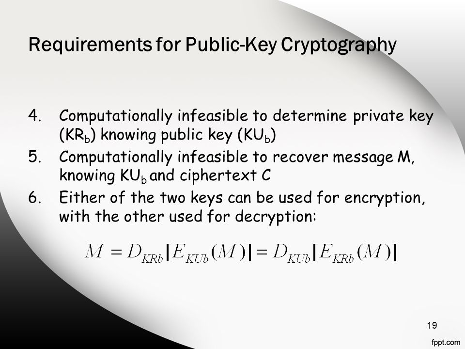 Requirements for Public-Key Cryptography 4.Computationally infeasible to determine private key (KR b ) knowing public key (KU b ) 5.Computationally infeasible to recover message M, knowing KU b and ciphertext C 6.Either of the two keys can be used for encryption, with the other used for decryption: 19