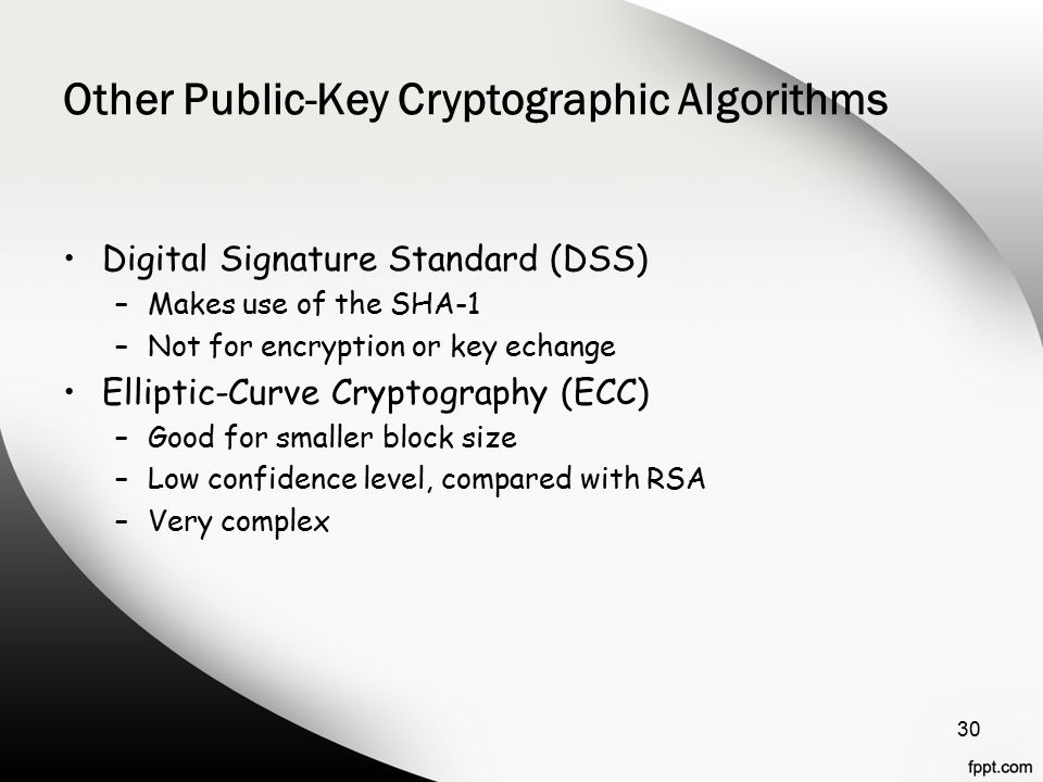 Other Public-Key Cryptographic Algorithms Digital Signature Standard (DSS) –Makes use of the SHA-1 –Not for encryption or key echange Elliptic-Curve Cryptography (ECC) –Good for smaller block size –Low confidence level, compared with RSA –Very complex 30