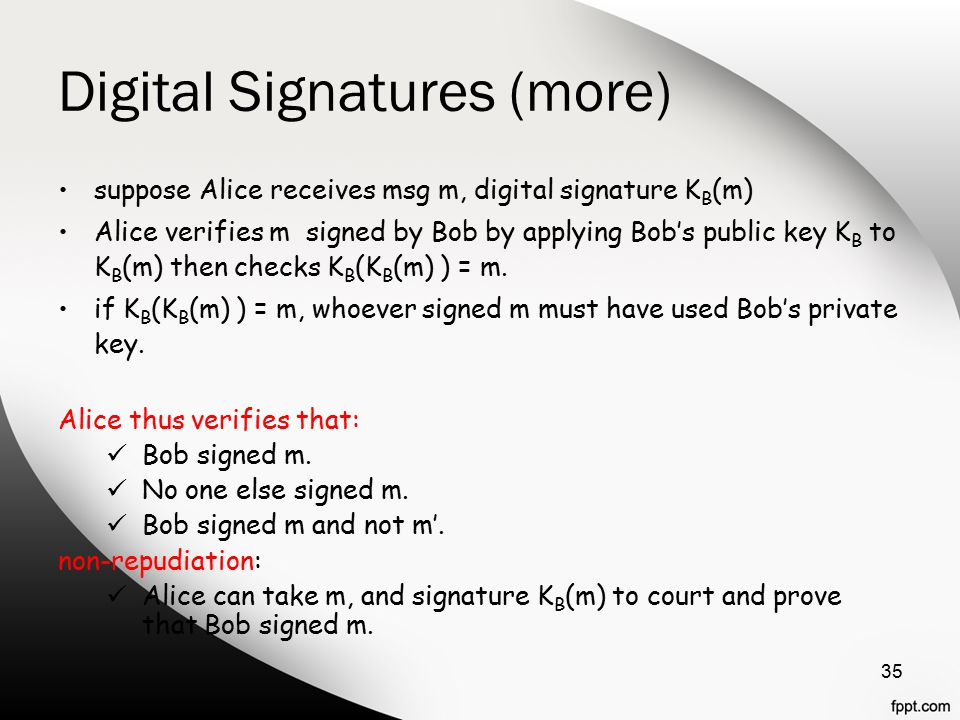 Digital Signatures (more) suppose Alice receives msg m, digital signature K B (m) Alice verifies m signed by Bob by applying Bob's public key K B to K