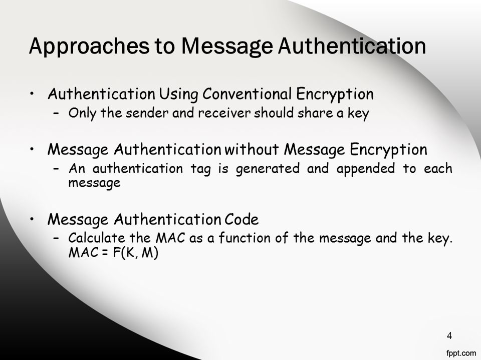 Approaches to Message Authentication Authentication Using Conventional Encryption –Only the sender and receiver should share a key Message Authentication without Message Encryption –An authentication tag is generated and appended to each message Message Authentication Code –Calculate the MAC as a function of the message and the key.