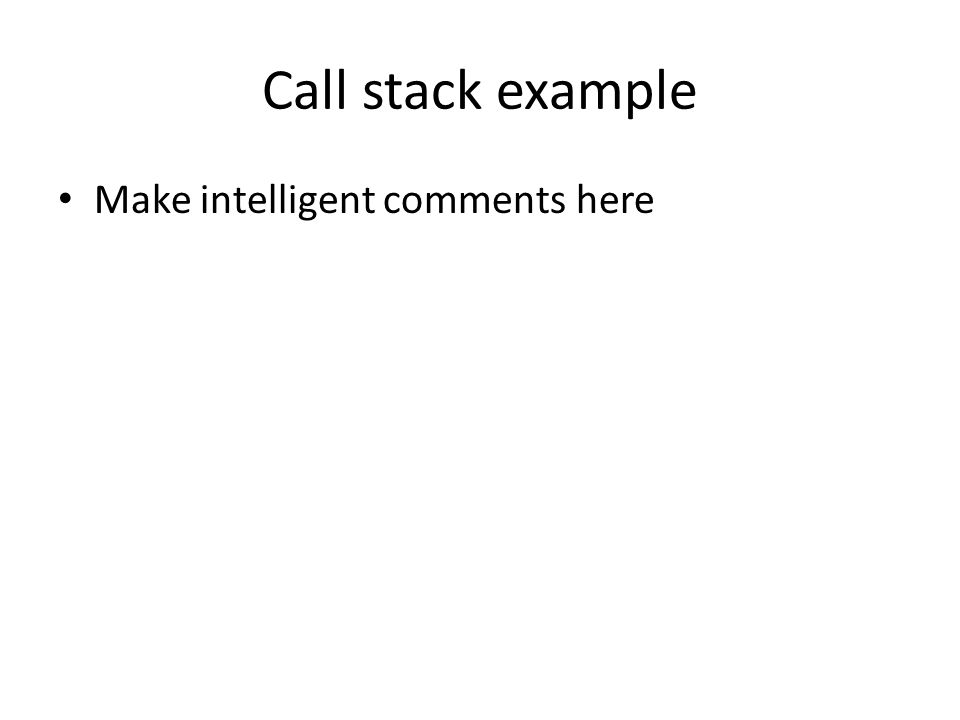 Call stack example Make intelligent comments here