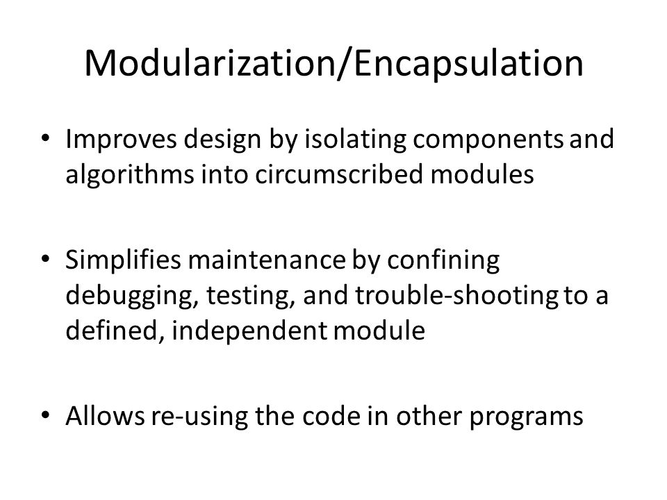 Modularization/Encapsulation Improves design by isolating components and algorithms into circumscribed modules Simplifies maintenance by confining debugging, testing, and trouble-shooting to a defined, independent module Allows re-using the code in other programs